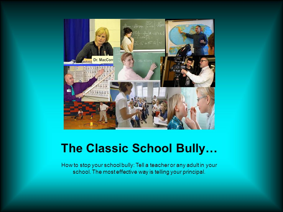 The Classic School Bully… How to stop your school bully: Tell a teacher or any adult in your school.