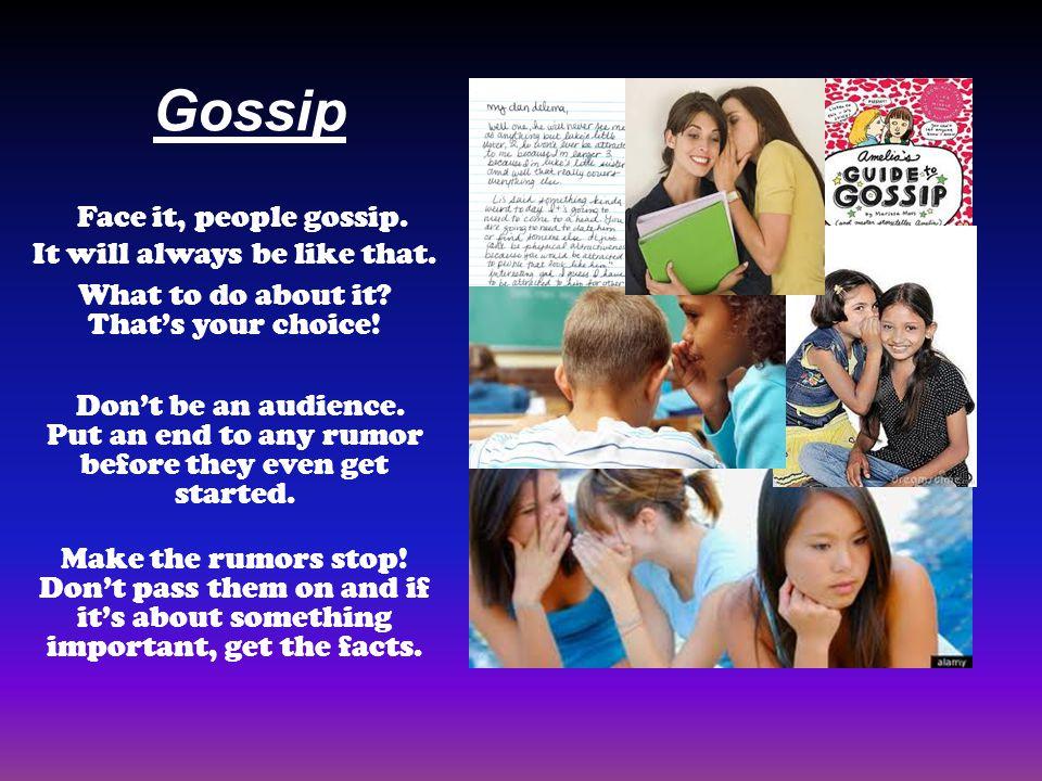 Gossip Face it, people gossip.It will always be like that.