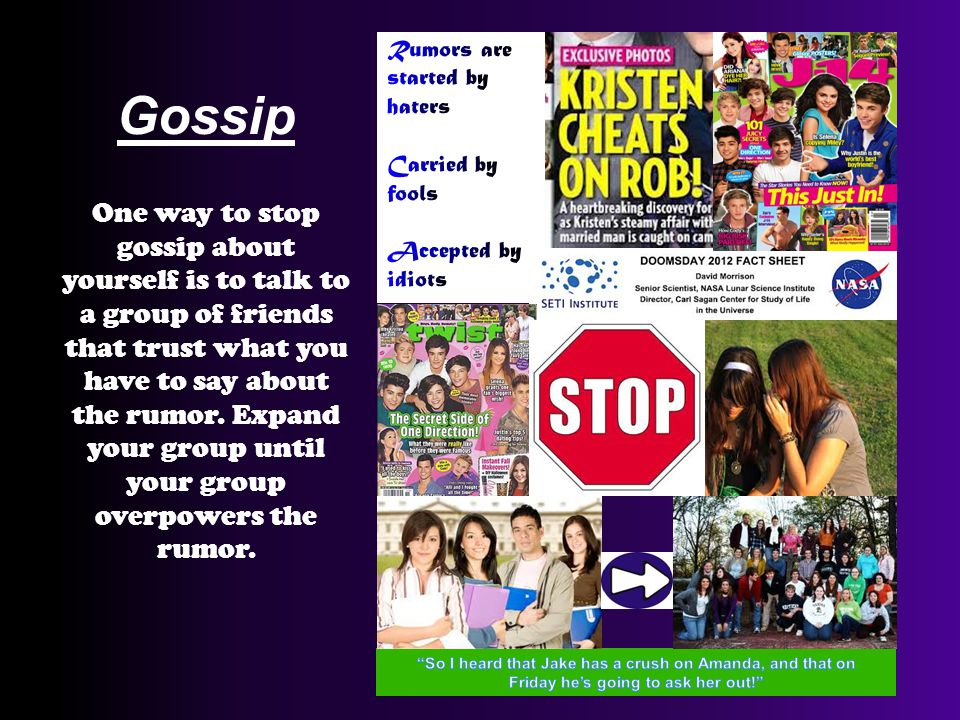 Gossip One way to stop gossip about yourself is to talk to a group of friends that trust what you have to say about the rumor.