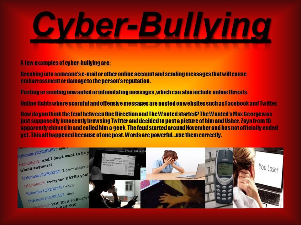 A few examples of cyber-bullying are: Breaking into someone's e-mail or other online account and sending messages that will cause embarrassment or damage to the person's reputation.