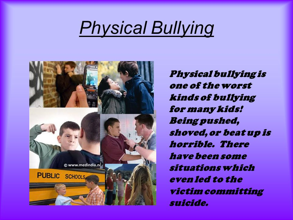 Physical Bullying Physical bullying is one of the worst kinds of bullying for many kids.