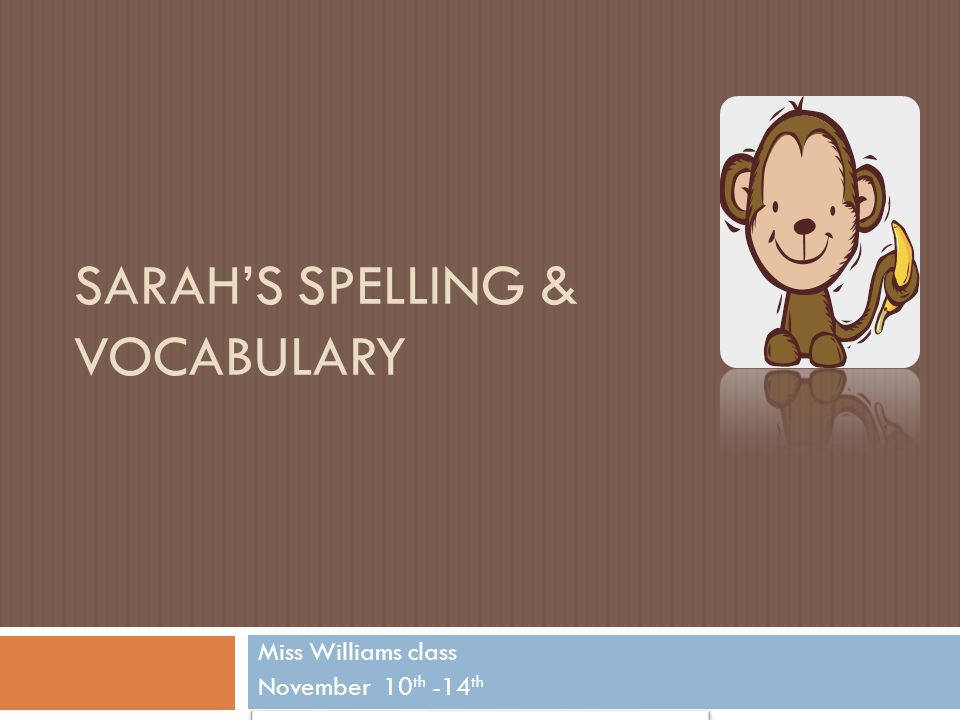 SARAH'S SPELLING & VOCABULARY Miss Williams class November 10 th -14 th