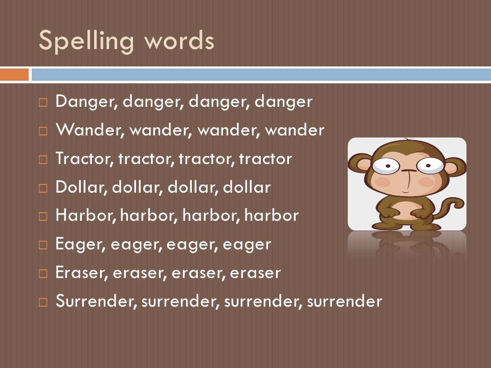 Spelling words  Danger, danger, danger, danger  Wander, wander, wander, wander  Tractor, tractor, tractor, tractor  Dollar, dollar, dollar, dollar