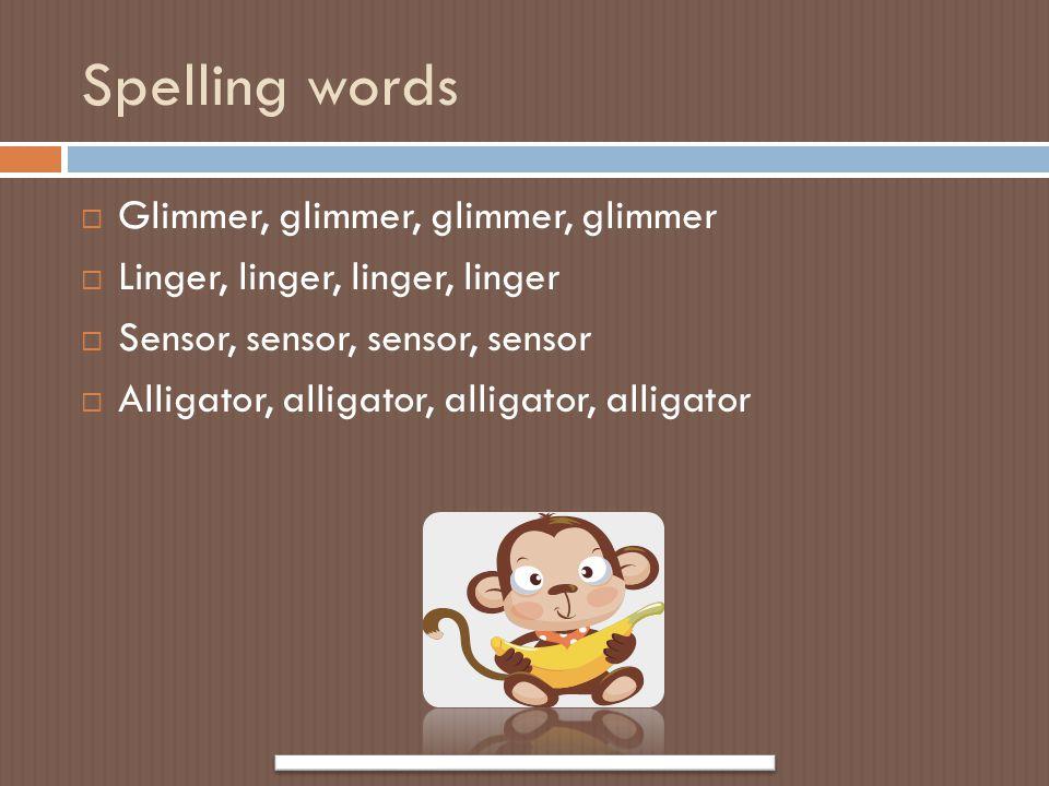 Spelling words  Glimmer, glimmer, glimmer, glimmer  Linger, linger, linger, linger  Sensor, sensor, sensor, sensor  Alligator, alligator, alligato