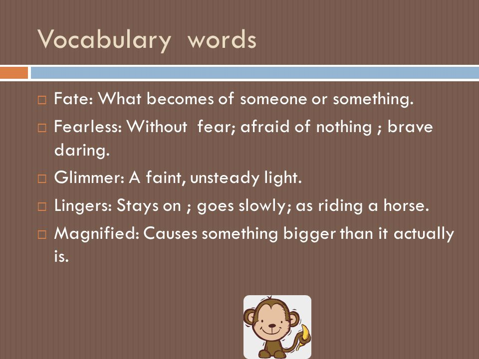Vocabulary words  Fate: What becomes of someone or something.  Fearless: Without fear; afraid of nothing ; brave daring.  Glimmer: A faint, unstead