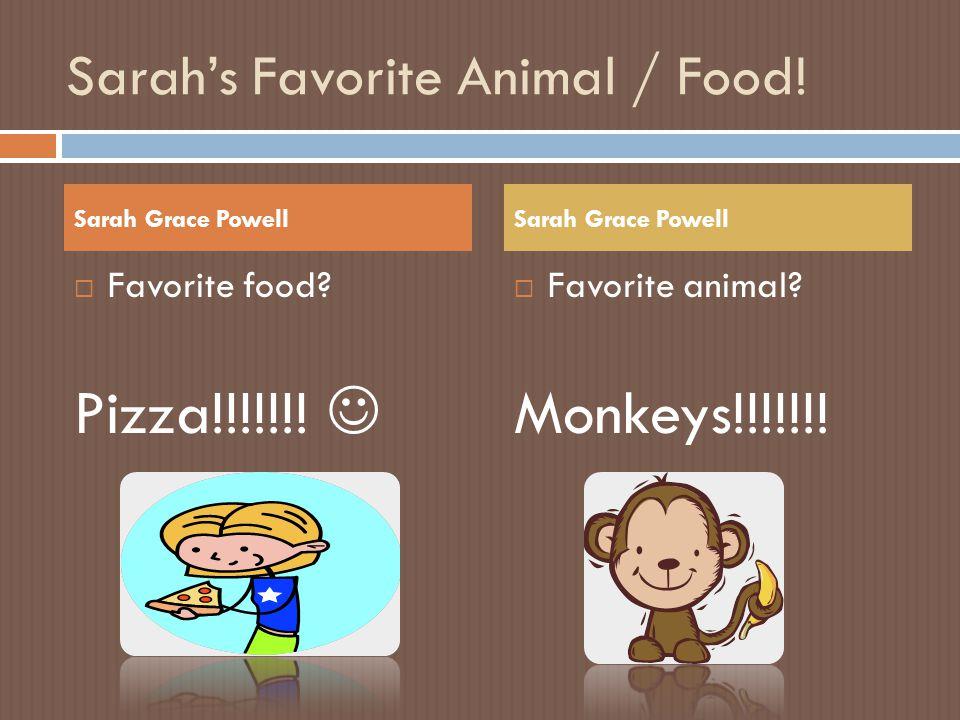 Sarah's Favorite Animal / Food!  Favorite food? Pizza!!!!!!! Sarah Grace Powell  Favorite animal? Monkeys!!!!!!!