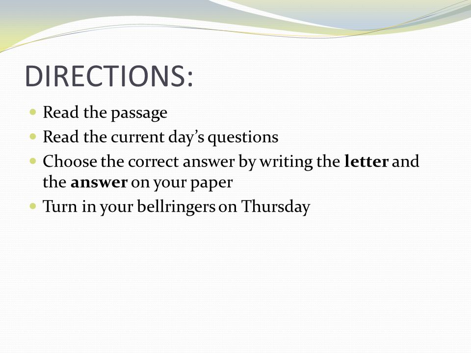 DIRECTIONS: Read the passage Read the current day's questions Choose the correct answer by writing the letter and the answer on your paper Turn in your bellringers on Thursday