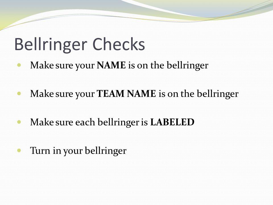 Bellringer Checks Make sure your NAME is on the bellringer Make sure your TEAM NAME is on the bellringer Make sure each bellringer is LABELED Turn in your bellringer