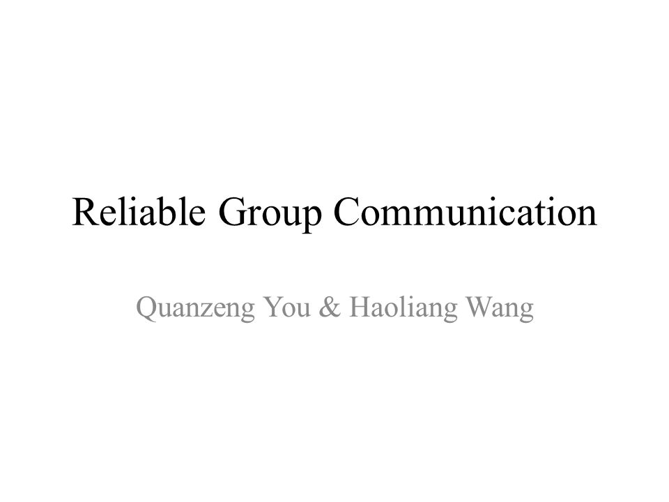Reliable Group Communication Quanzeng You & Haoliang Wang