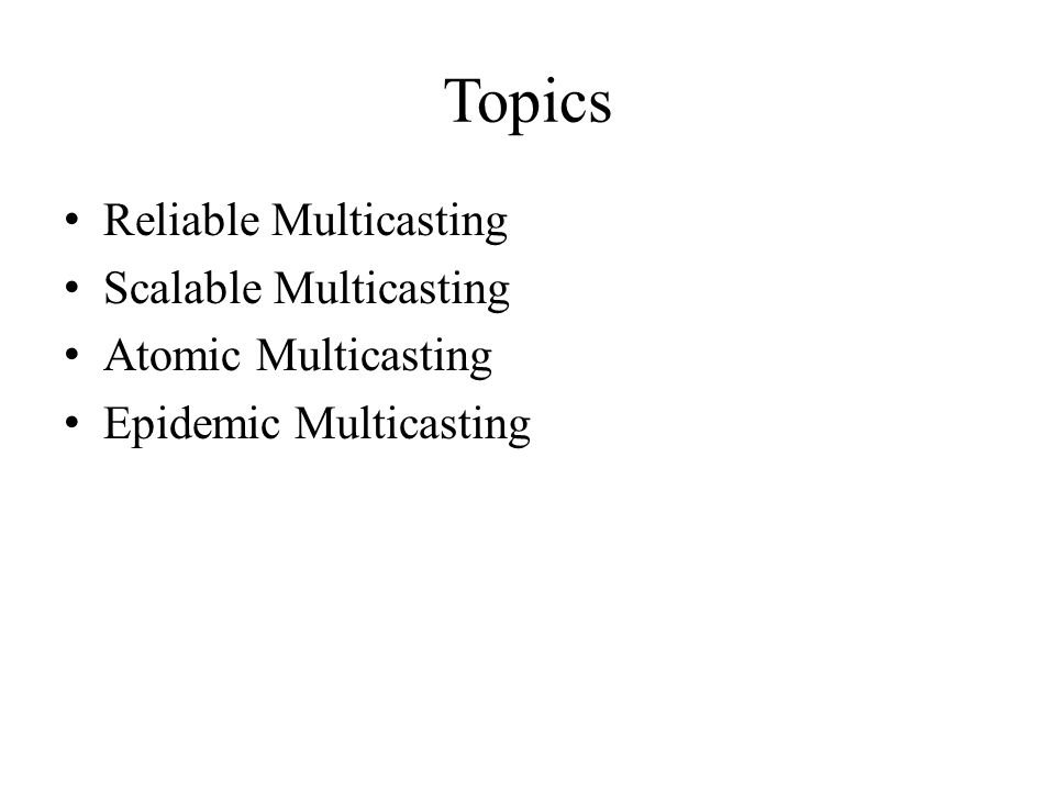 Topics Reliable Multicasting Scalable Multicasting Atomic Multicasting Epidemic Multicasting