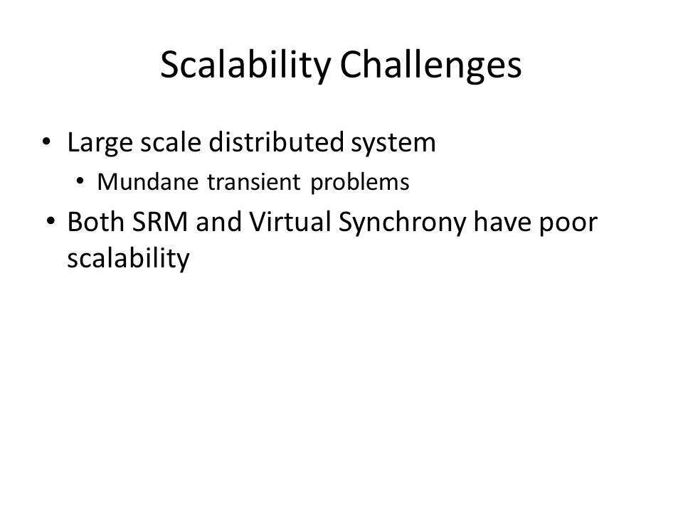 Scalability Challenges Large scale distributed system Mundane transient problems Both SRM and Virtual Synchrony have poor scalability