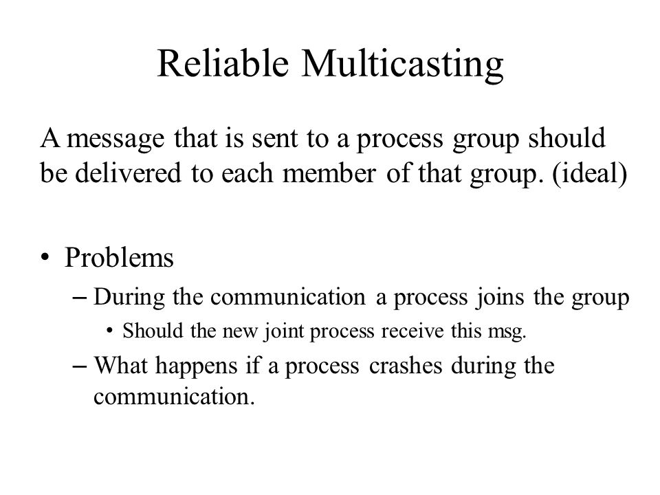 What is reliable communication Presence of faulty processes – All nonfaulty group members receive the message All processes operate correctly – Every message should be delivered to each current group member.