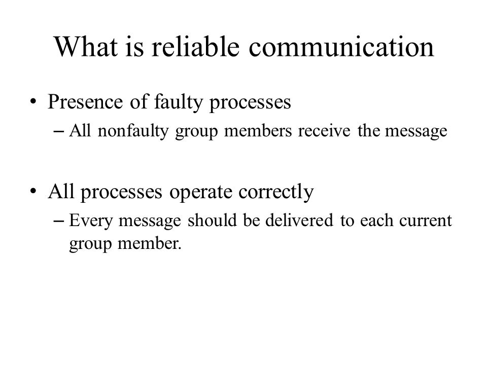 Requirement Two multicast msgs simultaneously in transit: – m and vc – Nothing or ALL: Guarantee m is either delivered to all processes in G before vc or m is not delivered at all Requirement for reliable multicast protocol – Only one case in which m is allowed to fail: Group membership change is due to the sender of m crashing