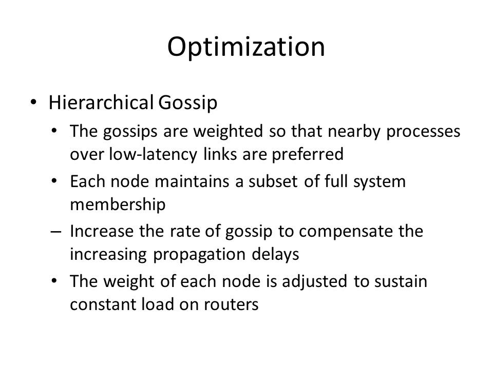 Optimization Hierarchical Gossip The gossips are weighted so that nearby processes over low-latency links are preferred Each node maintains a subset of full system membership – Increase the rate of gossip to compensate the increasing propagation delays The weight of each node is adjusted to sustain constant load on routers