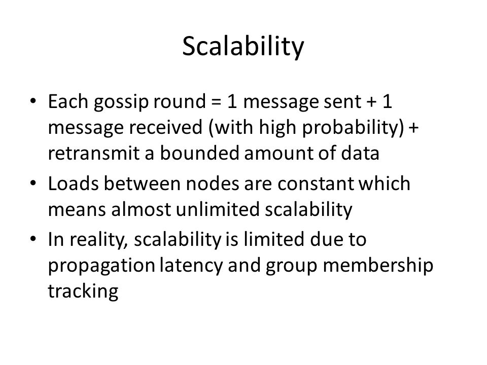 Scalability Each gossip round = 1 message sent + 1 message received (with high probability) + retransmit a bounded amount of data Loads between nodes are constant which means almost unlimited scalability In reality, scalability is limited due to propagation latency and group membership tracking