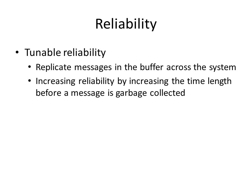 Reliability Tunable reliability Replicate messages in the buffer across the system Increasing reliability by increasing the time length before a message is garbage collected