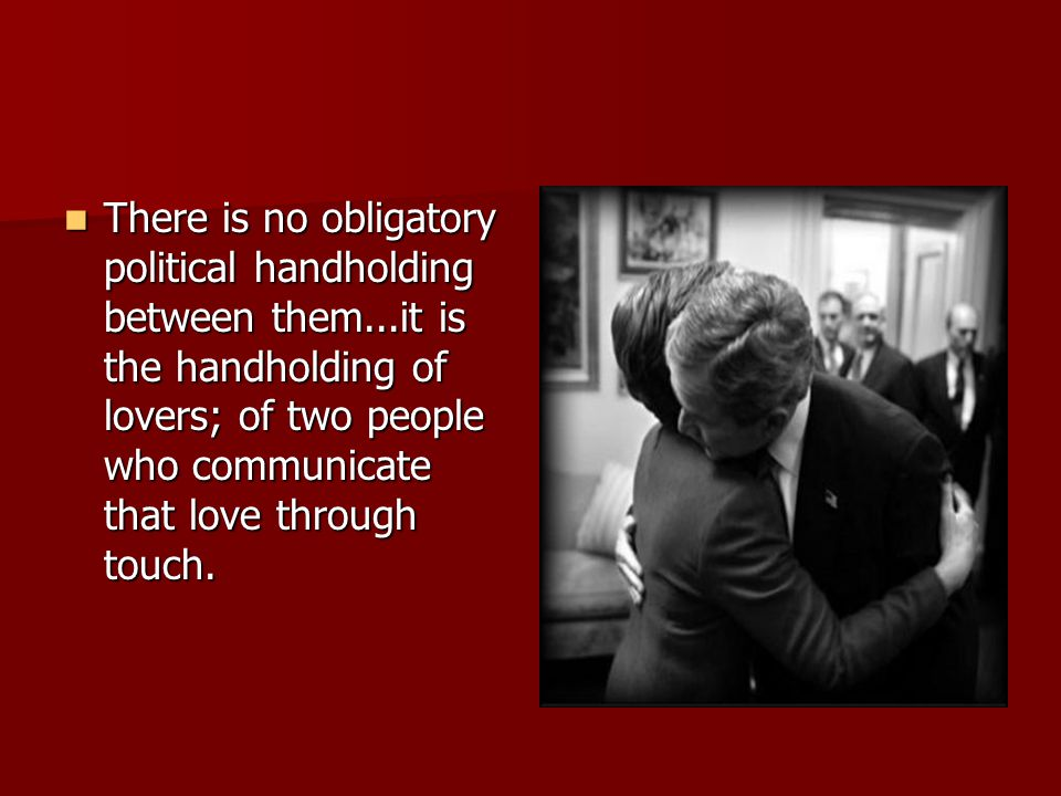 There is no obligatory political handholding between them...it is the handholding of lovers; of two people who communicate that love through touch. Th