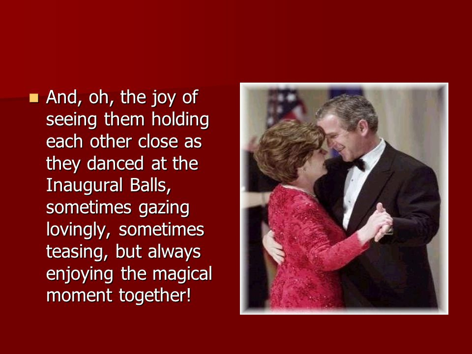 And, oh, the joy of seeing them holding each other close as they danced at the Inaugural Balls, sometimes gazing lovingly, sometimes teasing, but alwa