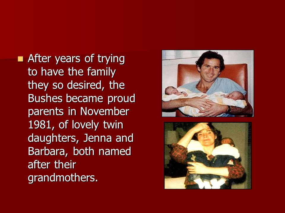 After years of trying to have the family they so desired, the Bushes became proud parents in November 1981, of lovely twin daughters, Jenna and Barbar