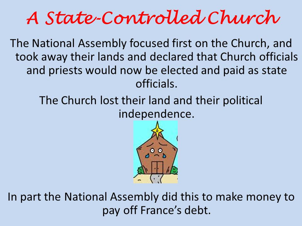 A State-Controlled Church The National Assembly focused first on the Church, and took away their lands and declared that Church officials and priests would now be elected and paid as state officials.