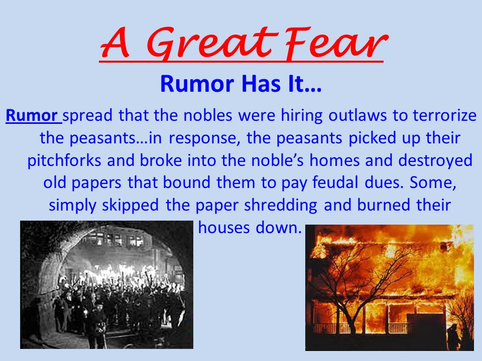 A Great Fear Rumor Has It… Rumor spread that the nobles were hiring outlaws to terrorize the peasants…in response, the peasants picked up their pitchforks and broke into the noble's homes and destroyed old papers that bound them to pay feudal dues.