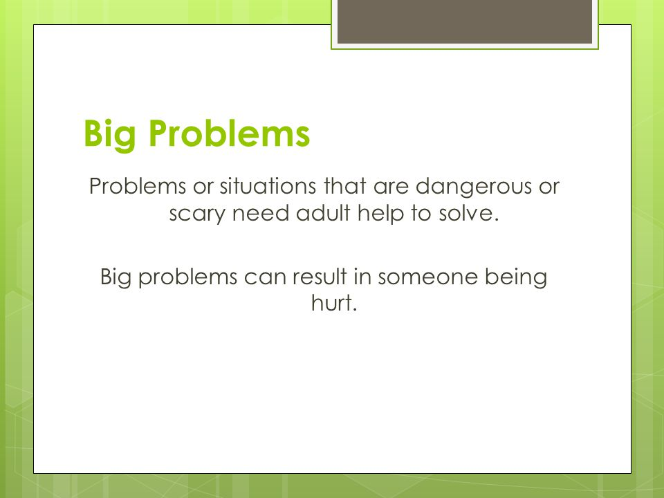 Big Problems Problems or situations that are dangerous or scary need adult help to solve.