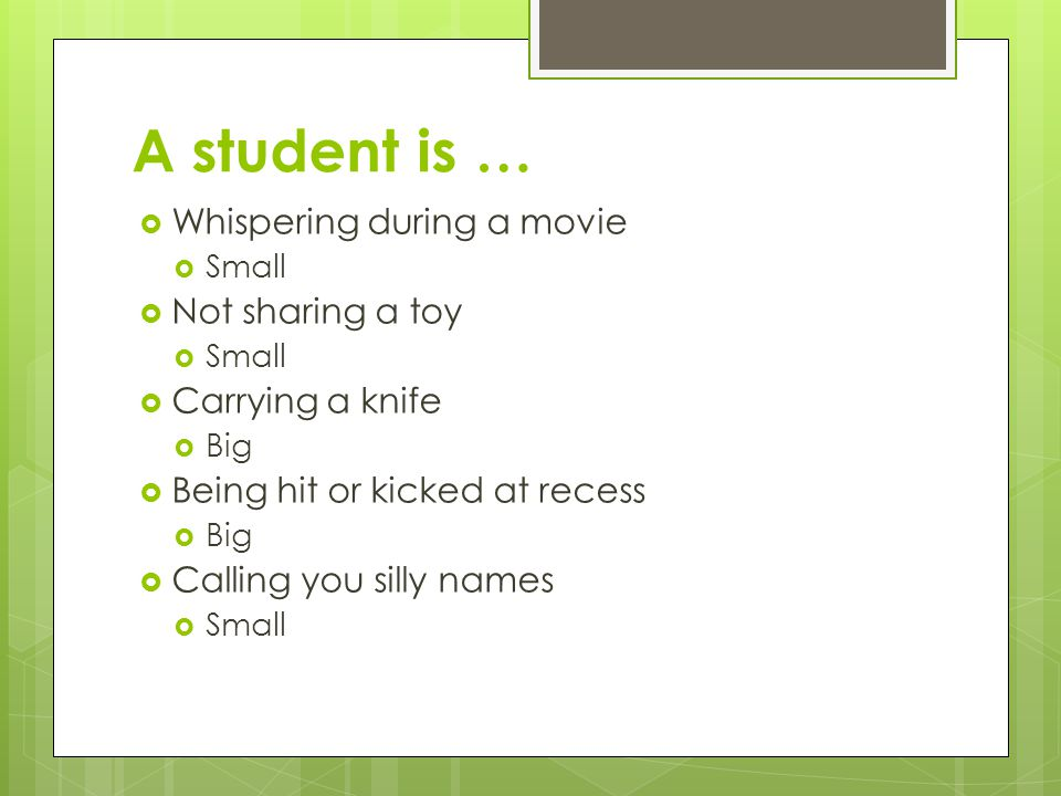 A student is …  Whispering during a movie  Small  Not sharing a toy  Small  Carrying a knife  Big  Being hit or kicked at recess  Big  Calling you silly names  Small