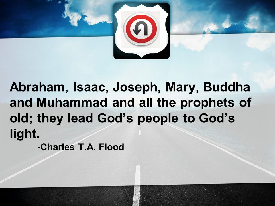 Abraham, Isaac, Joseph, Mary, Buddha and Muhammad and all the prophets of old; they lead God's people to God's light.