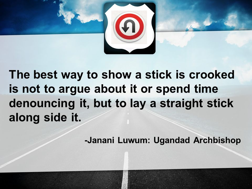 The best way to show a stick is crooked is not to argue about it or spend time denouncing it, but to lay a straight stick along side it.