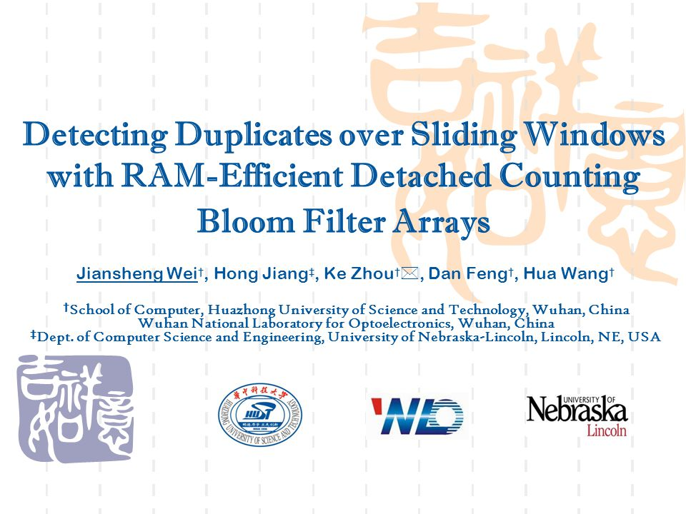 Detecting Duplicates over Sliding Windows with RAM-Efficient Detached Counting Bloom Filter Arrays Jiansheng Wei †, Hong Jiang ‡, Ke Zhou † , Dan Feng †, Hua Wang † † School of Computer, Huazhong University of Science and Technology, Wuhan, China Wuhan National Laboratory for Optoelectronics, Wuhan, China ‡ Dept.