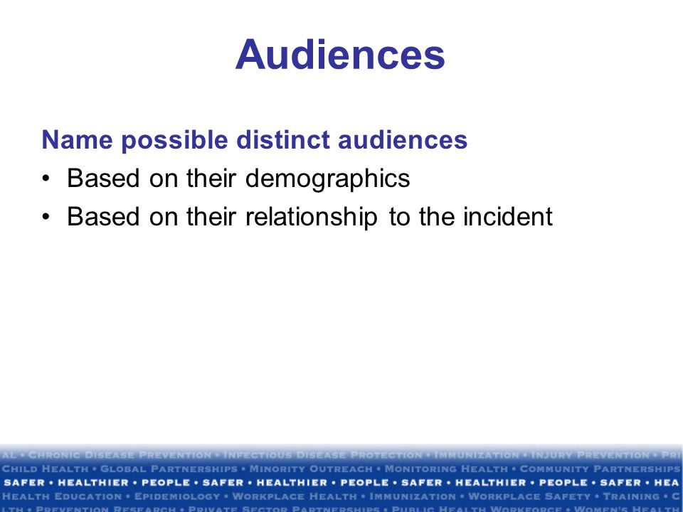 Audiences Name possible distinct audiences Based on their demographics Based on their relationship to the incident