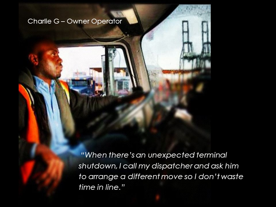 Charlie G – Owner Operator When there's an unexpected terminal shutdown, I call my dispatcher and ask him to arrange a different move so I don't waste time in line.