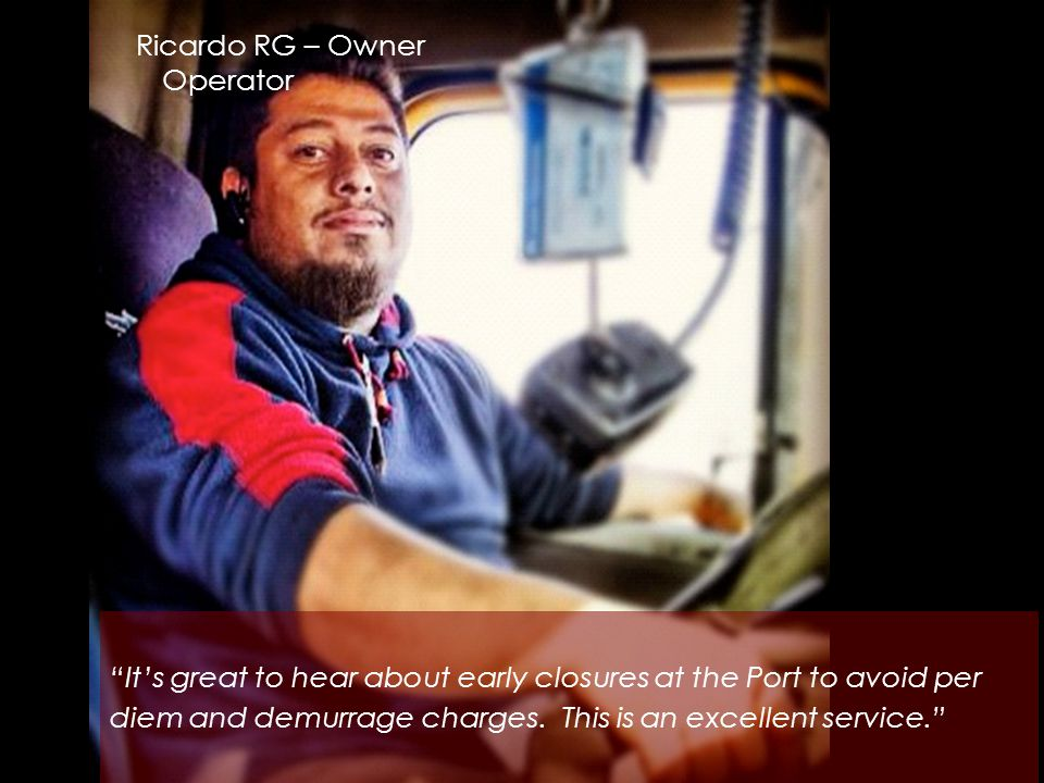 Ricardo RG – Owner Operator It's great to hear about early closures at the Port to avoid per diem and demurrage charges.