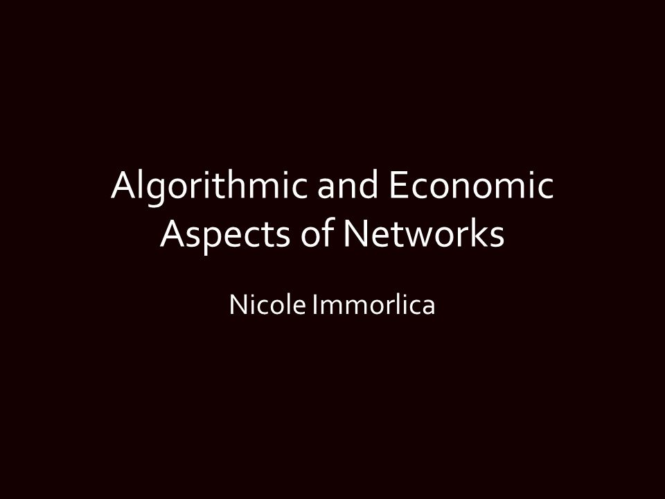 Algorithmic and Economic Aspects of Networks Nicole Immorlica