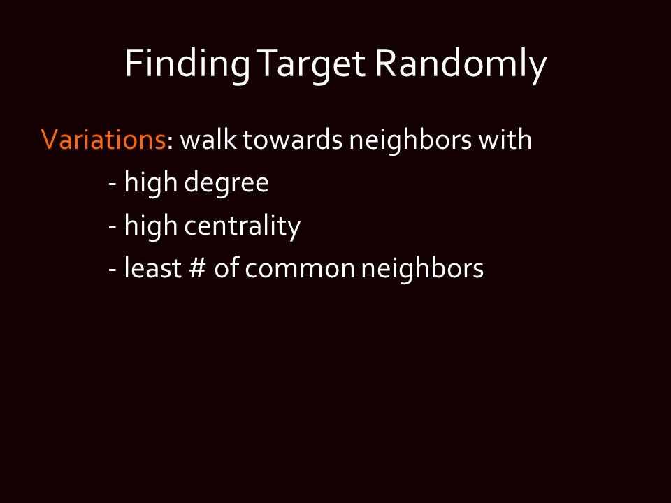 Finding Target Randomly Variations: walk towards neighbors with - high degree - high centrality - least # of common neighbors