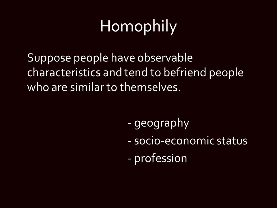 Homophily Suppose people have observable characteristics and tend to befriend people who are similar to themselves.