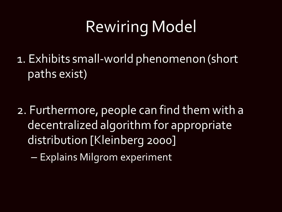 Rewiring Model 1. Exhibits small-world phenomenon (short paths exist) 2. Furthermore, people can find them with a decentralized algorithm for appropri