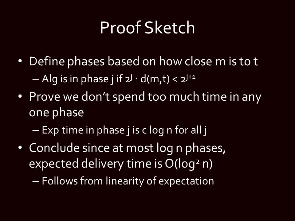 Proof Sketch Define phases based on how close m is to t – Alg is in phase j if 2 j · d(m,t) < 2 j+1 Prove we don't spend too much time in any one phase – Exp time in phase j is c log n for all j Conclude since at most log n phases, expected delivery time is O(log 2 n) – Follows from linearity of expectation