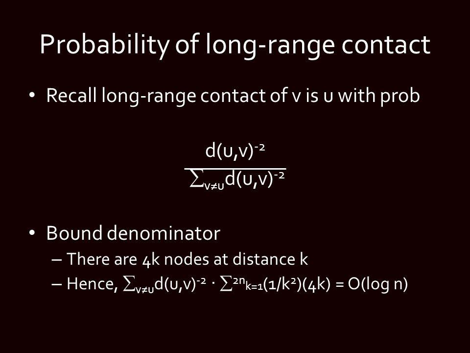 Probability of long-range contact Recall long-range contact of v is u with prob d(u,v) -2  v≠u d(u,v) -2 Bound denominator – There are 4k nodes at distance k – Hence,  v≠u d(u,v) -2 ·  2n k=1 (1/k 2 )(4k) = O(log n)