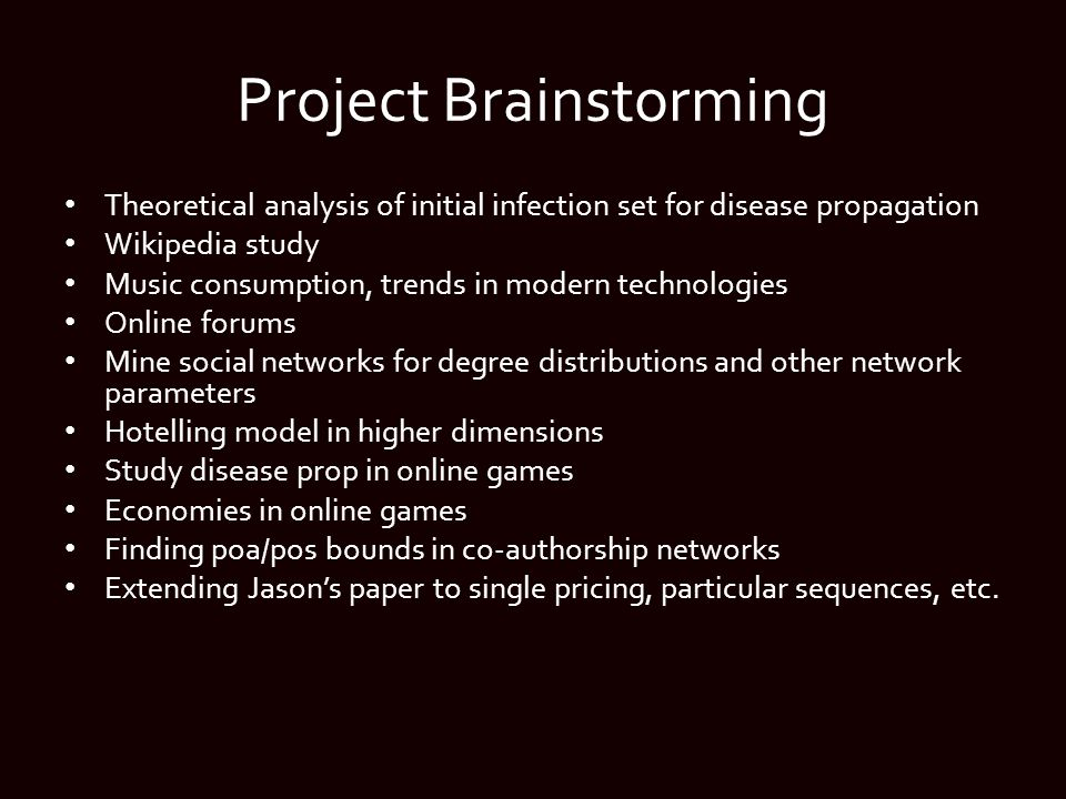 Project Brainstorming Theoretical analysis of initial infection set for disease propagation Wikipedia study Music consumption, trends in modern technologies Online forums Mine social networks for degree distributions and other network parameters Hotelling model in higher dimensions Study disease prop in online games Economies in online games Finding poa/pos bounds in co-authorship networks Extending Jason's paper to single pricing, particular sequences, etc.