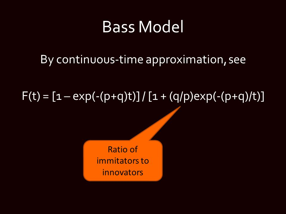 Bass Model By continuous-time approximation, see F(t) = [1 – exp(-(p+q)t)] / [1 + (q/p)exp(-(p+q)/t)] Ratio of immitators to innovators