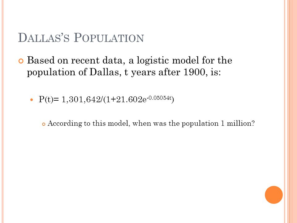 D ALLAS ' S P OPULATION Based on recent data, a logistic model for the population of Dallas, t years after 1900, is: P(t)= 1,301,642/(1+21.602e -0.05054t ) According to this model, when was the population 1 million