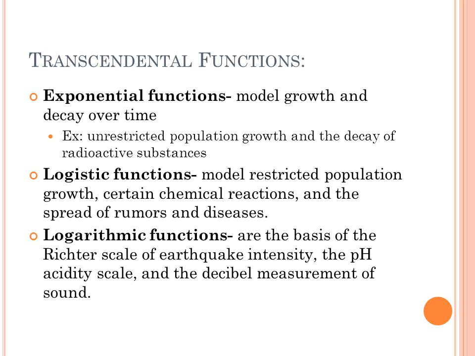 T RANSCENDENTAL F UNCTIONS : Exponential functions- model growth and decay over time Ex: unrestricted population growth and the decay of radioactive substances Logistic functions- model restricted population growth, certain chemical reactions, and the spread of rumors and diseases.