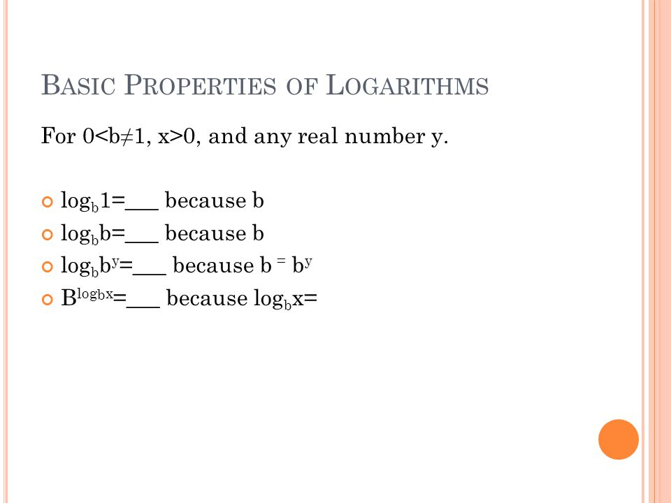 B ASIC P ROPERTIES OF L OGARITHMS For 0 0, and any real number y.
