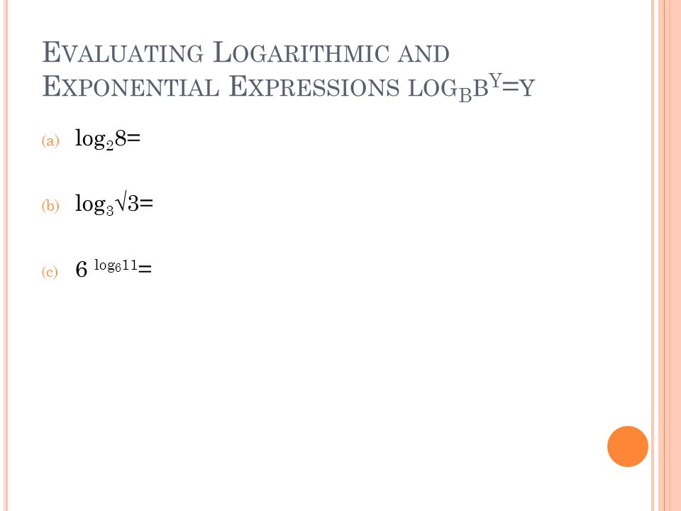 E VALUATING L OGARITHMIC AND E XPONENTIAL E XPRESSIONS LOG B B Y = Y (a) log 2 8= (b) log 3 √3= (c) 6 log 6 11 =