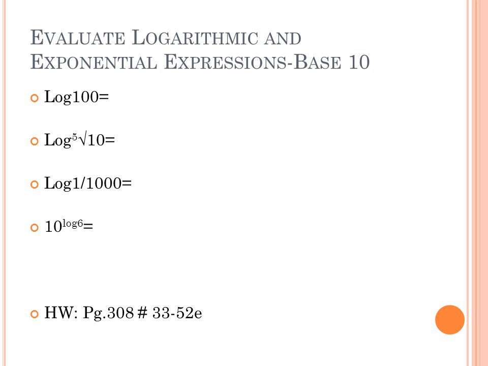 E VALUATE L OGARITHMIC AND E XPONENTIAL E XPRESSIONS -B ASE 10 Log100= Log 5 √10= Log1/1000= 10 log6 = HW: Pg.308 # 33-52e