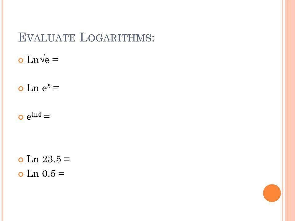 E VALUATE L OGARITHMS : Ln√e = Ln e 5 = e ln4 = Ln 23.5 = Ln 0.5 =