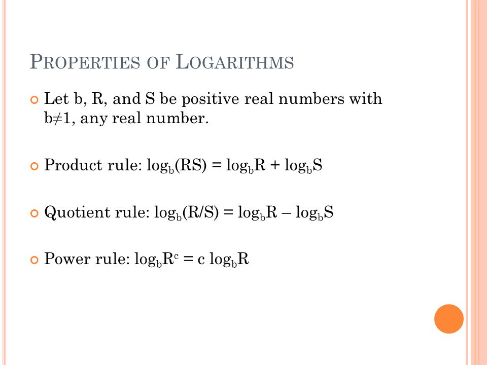 P ROPERTIES OF L OGARITHMS Let b, R, and S be positive real numbers with b≠1, any real number.
