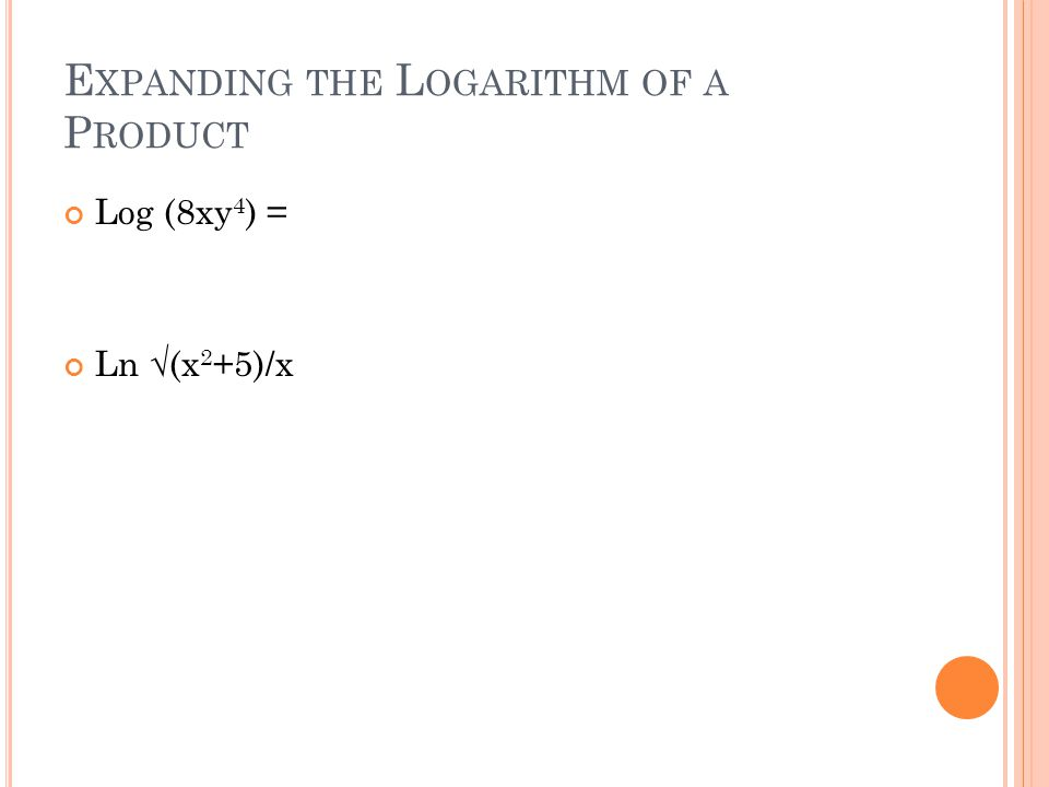 E XPANDING THE L OGARITHM OF A P RODUCT Log (8xy 4 ) = Ln √(x 2 +5)/x