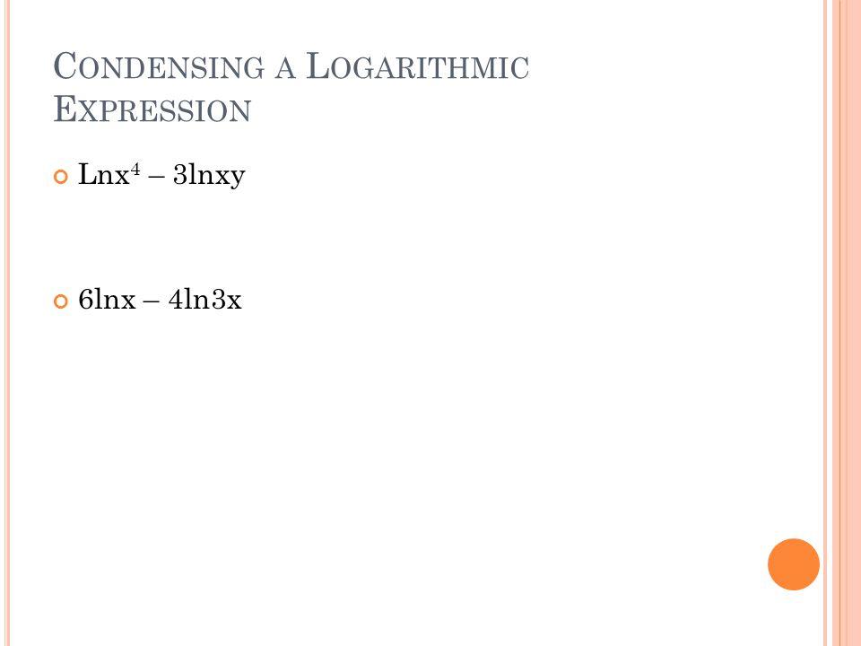C ONDENSING A L OGARITHMIC E XPRESSION Lnx 4 – 3lnxy 6lnx – 4ln3x